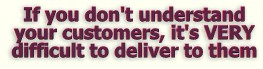 If you don't understand your customers, it's VERY difficult to deliver to them!