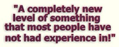 """""""A completely new level of something most people have not had a lot of experience in!"""""""