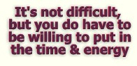 It's not difficult, but you do have to be willing to put in the time and the energy